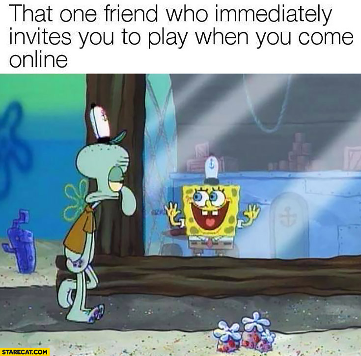 That one friend who immediately invites you to play when you come online