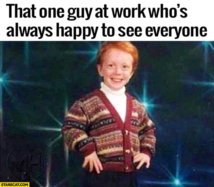 That one guy at work who's always happy to see everyone ginger kid