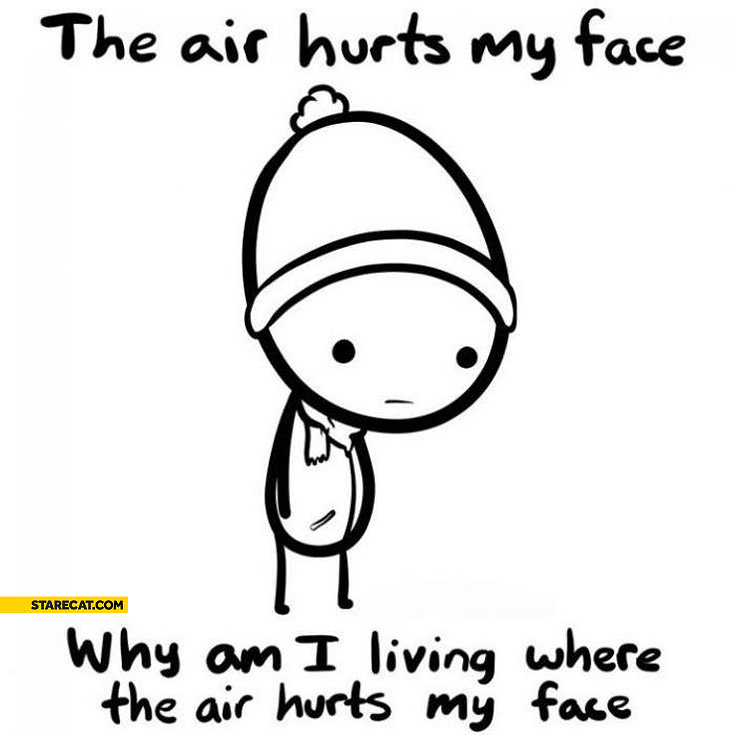 The air hurts my face why am I living where air hurts my face
