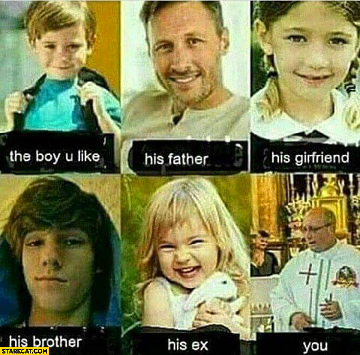 The boy you like, his father, girlfriend, brother, ex, you are priest