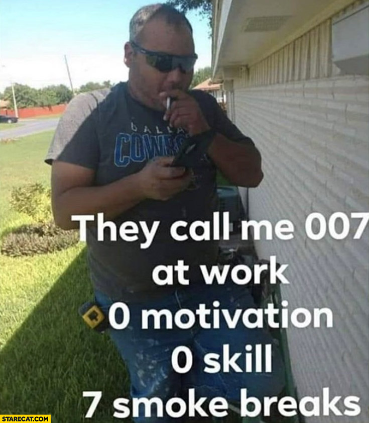 The call me 007 at work: 0 motivation, 0 skill, 7 smoke breaks