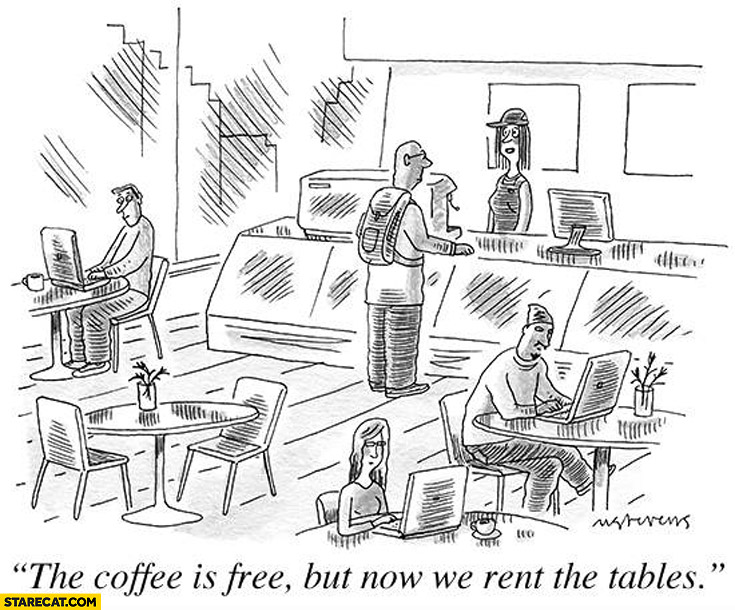 The coffee is free but now we rent the tables. At cafe coffee shop