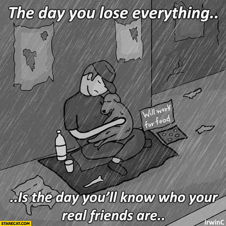 The day you lose everything is the day you'll know who your real friends are