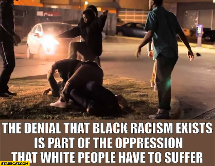 The denial that black racism exists is part of the opression that white people have to suffer