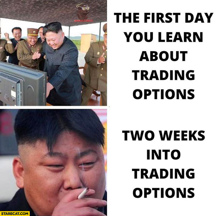 The first day you learn about trading options vs two weeks into trading options Kim Jong Un