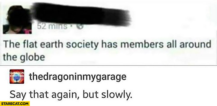 The flat earth society has members all around the globe. Say that again, but slowly