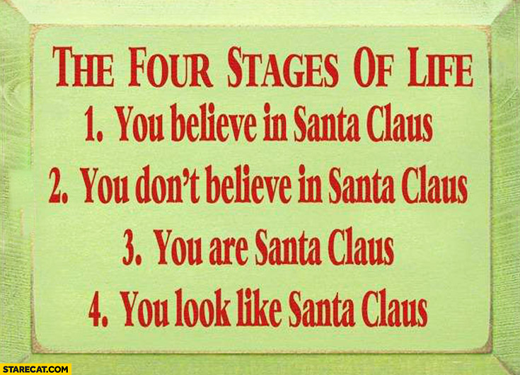 The four stages of life: 1. You believe in Santa Claus, 2. You don't believe, 3. You are Santa Claus, 4. You look like Santa Claus