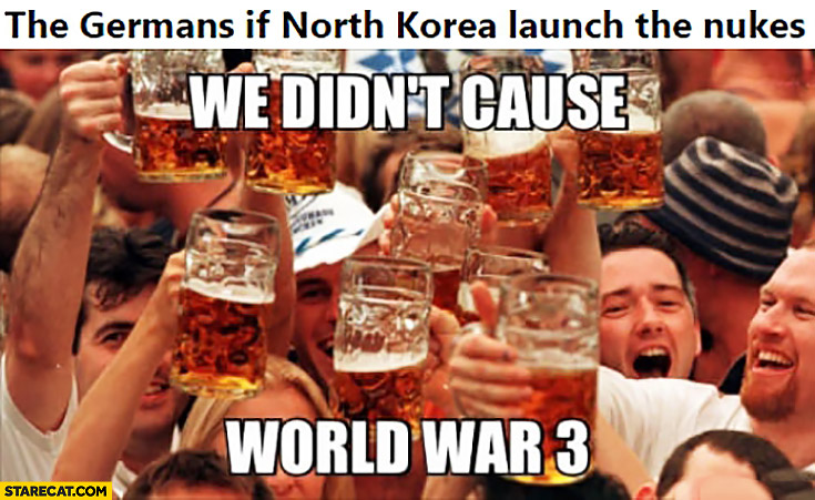 The Germans if North Korea launch the nukes celebrating we didn't cause World War 3