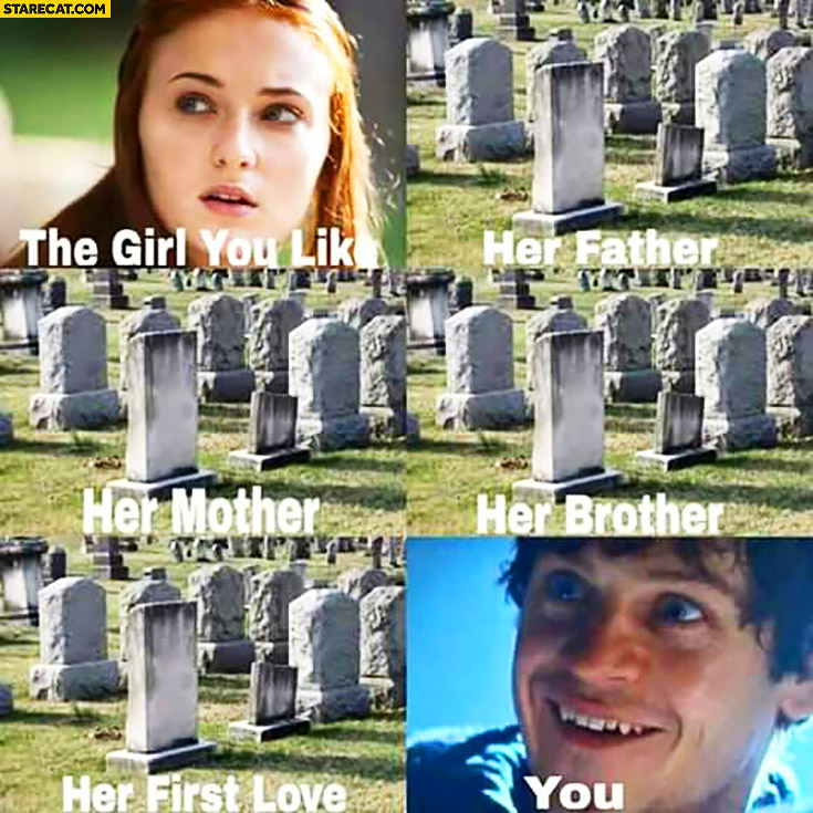 The girl you like, graves of father, mother, brother, first love, you. Game of Thrones