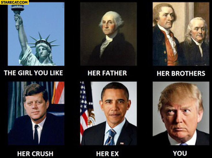 The girl you like Statue of Liberty, her father Washington, her crush Kennedy, her ex Obama you Donald Trump