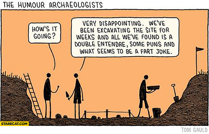 The homour archaeologists: how's it going? Very disappointing, we've been excavating the site for weeks and it's a double entendre, some puns and fart joke