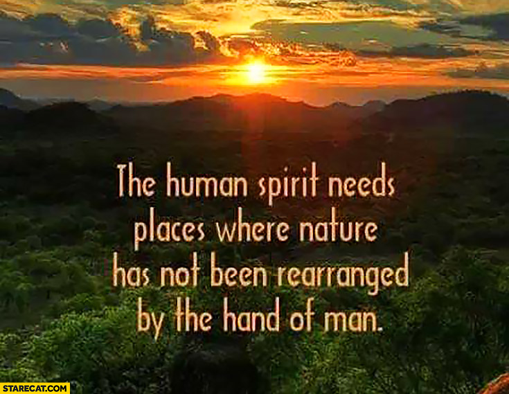 The human spirit needs places where nature has not been rearranged by the hand of man. Inspiring quote