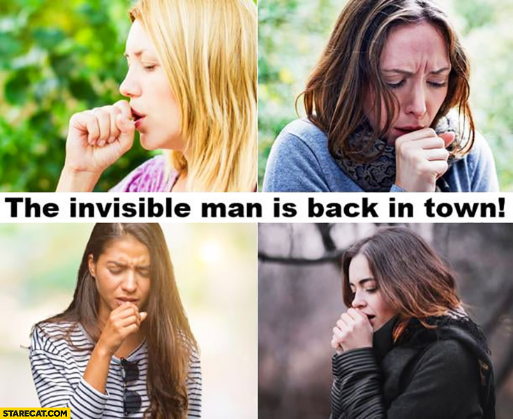 The invisible man is back in town coughing women