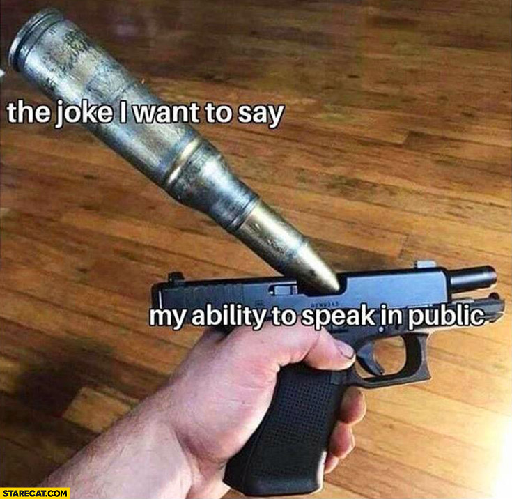 The joke I want to say my ability to speak in public gun too large bullet