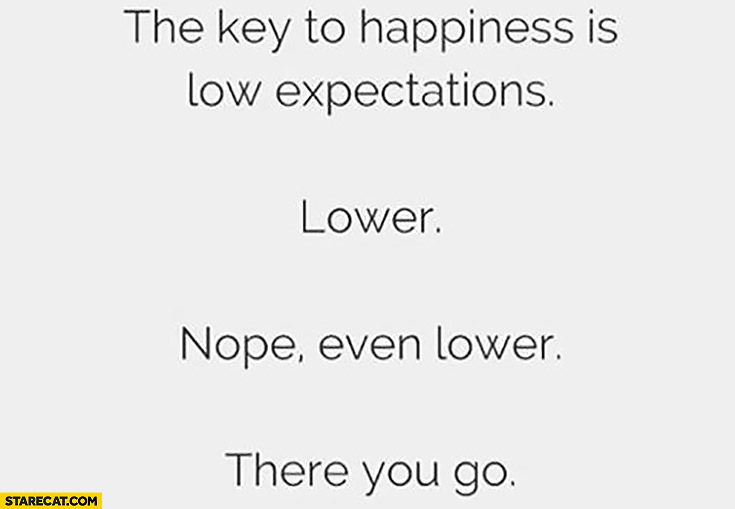The key to happiness is low expectations. Lower. Nope, even lower. There you go