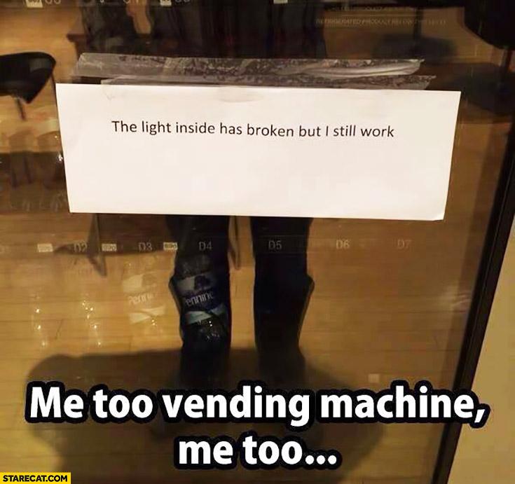 The light inside has broken but I still work. Me too vending machine, me too