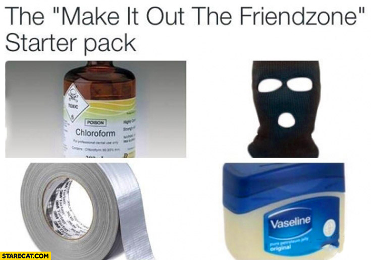 The make it out the friendzone starter pack: chloroform, mask, tape