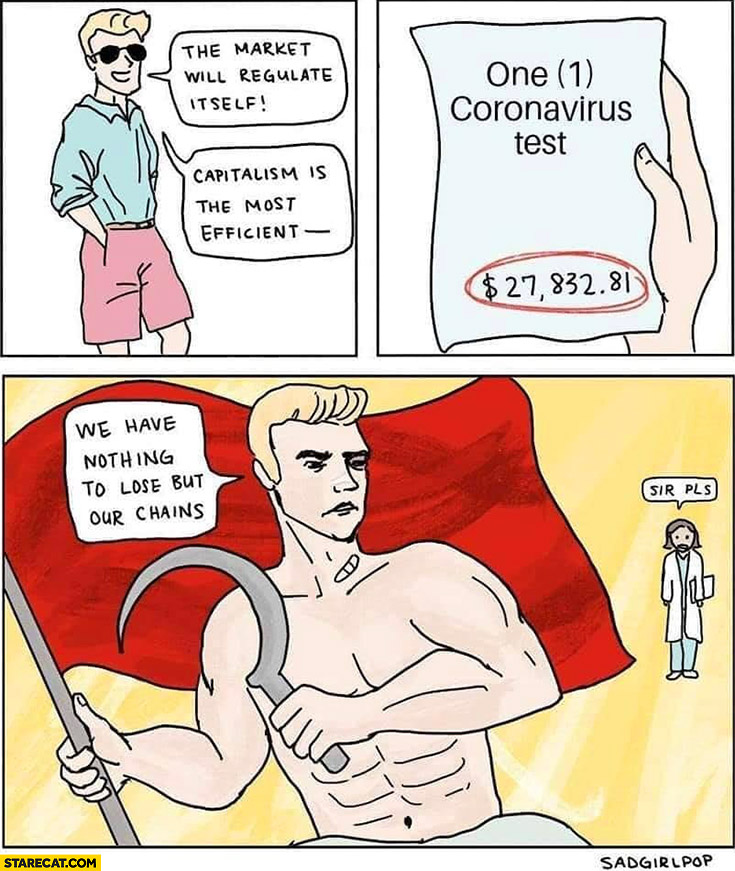 The market will regulate itself, capitalism is the most efficient system. One coronavirus test 27k thousand dollars, now communist: we have nothing to lose but our chains