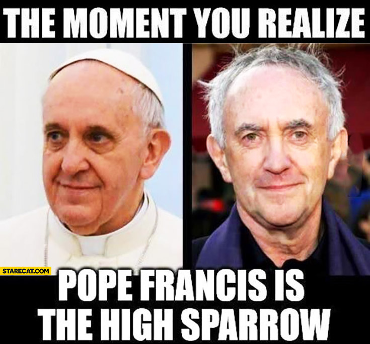 The moment you realize Pope Francis is the High Sparrow Game of Thrones