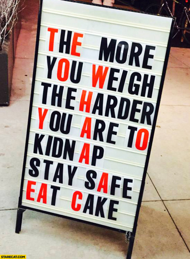 The more you weigh the harder you are to kidnap stay safe eat cake sign quote
