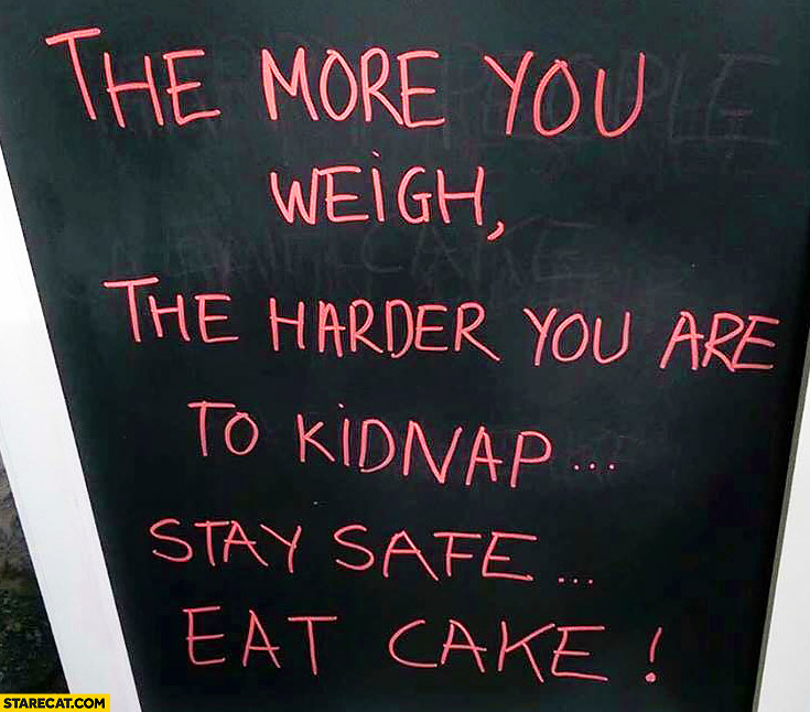 The more you weigh the harder you are to kidnap stay safe eat cake