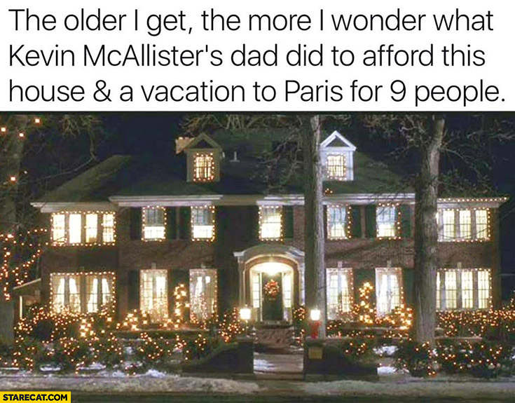 The older I get,  the more I wonder what Kevin Mcallisters dad did to afford this house and a vacation to Paris for 9 people Kevin Home Alone