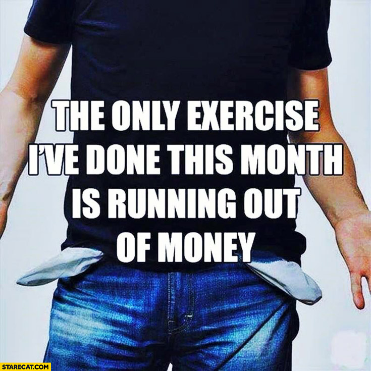 The only exercise I've done this month is running out of money