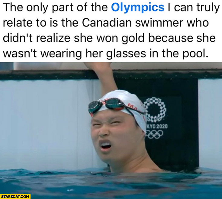 The only part of the olympics I can truly relate to is Canadian swimmer didn't realise she won gold because of no glasses
