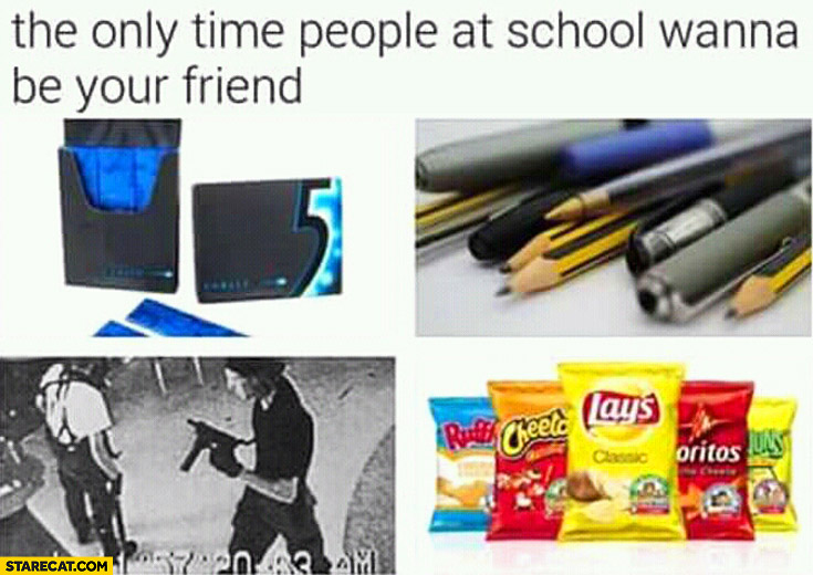 The only time people at school wanna be your friend: cards, pens, pencils, crisps, terrorist attack
