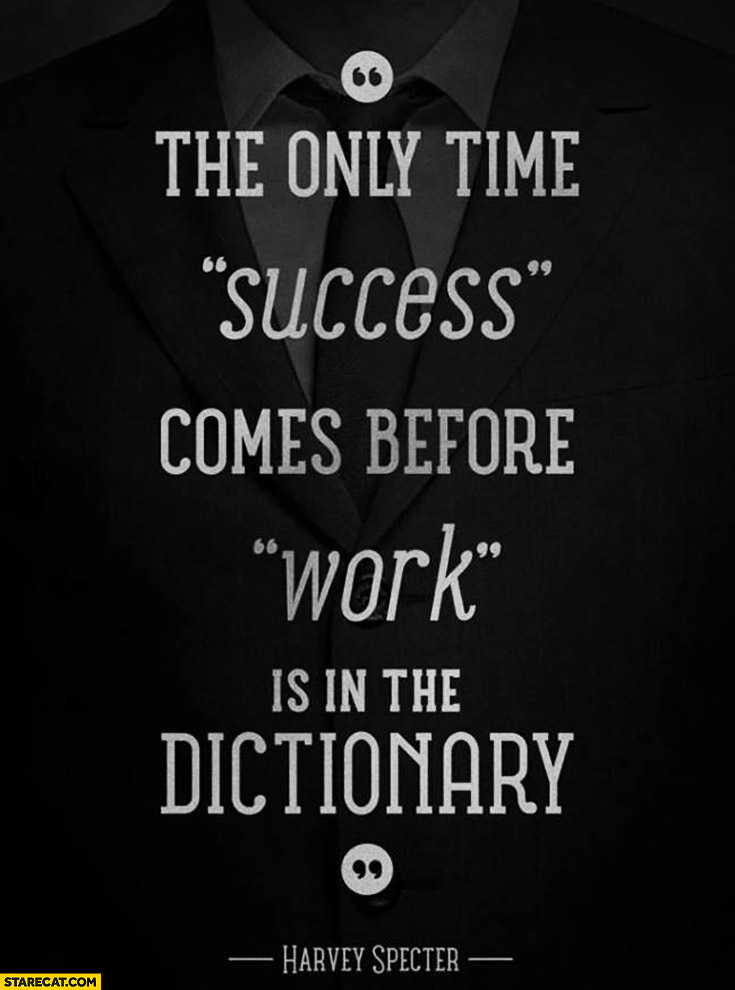 The only time success comes before work is in the dictionary Harvey Specter