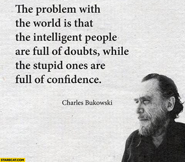 The problem with the world is that the intelligent people are full of doubts while the stupid ones are full of confidence Charles Bukowski