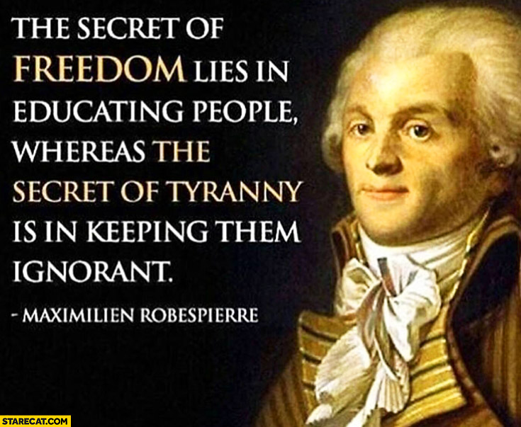 The secret of freedom lies in educating people whereas the secret of tyranny is in keeping them ignorant. Maximilien Robespierre quote