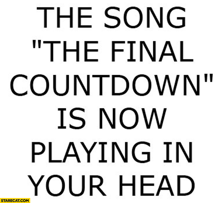 The song the final countdown is now playing in your head