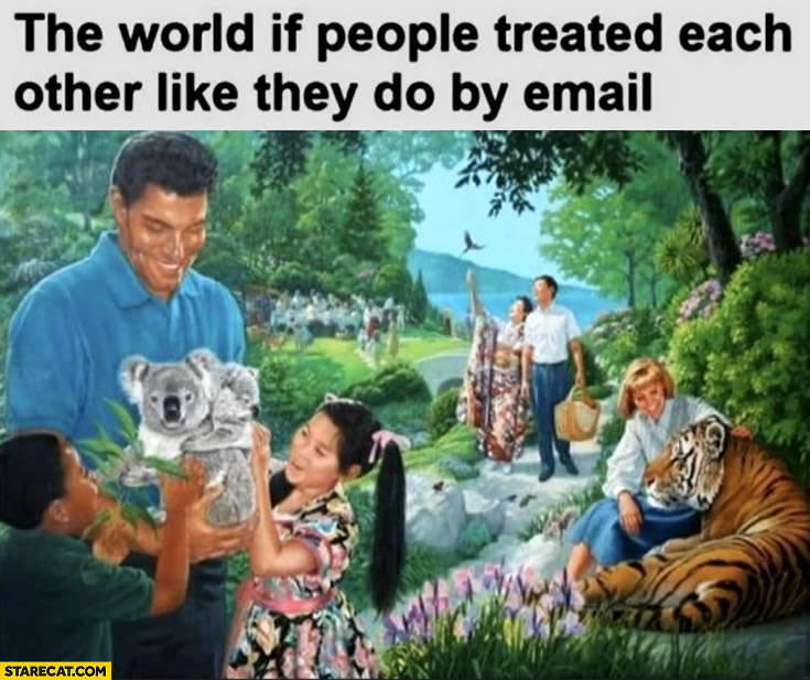 The world if people treated each other like they do by email perfect place