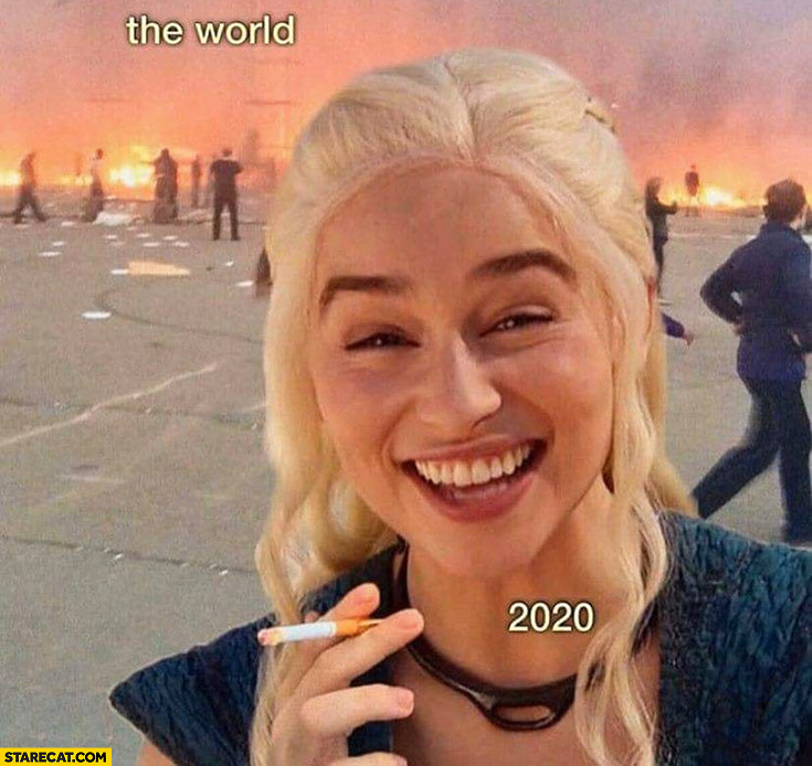 The world in 2020 burning Daenerys laughing