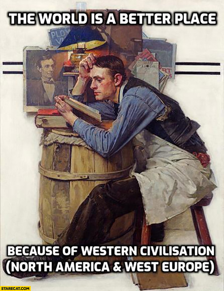 The world is a better place because of western civilisation North America and West Europe