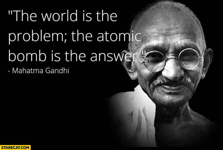 The world is the problem, the atomic bomb is the answer. Mahatma Gandhi quote
