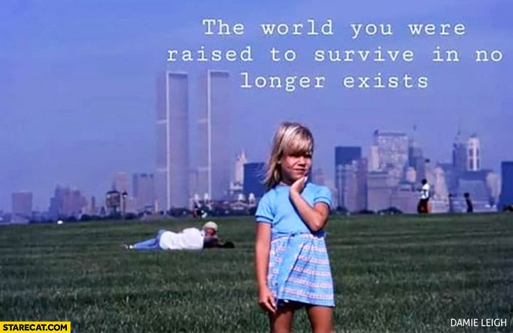 The world you were raised to survive in no longer exists