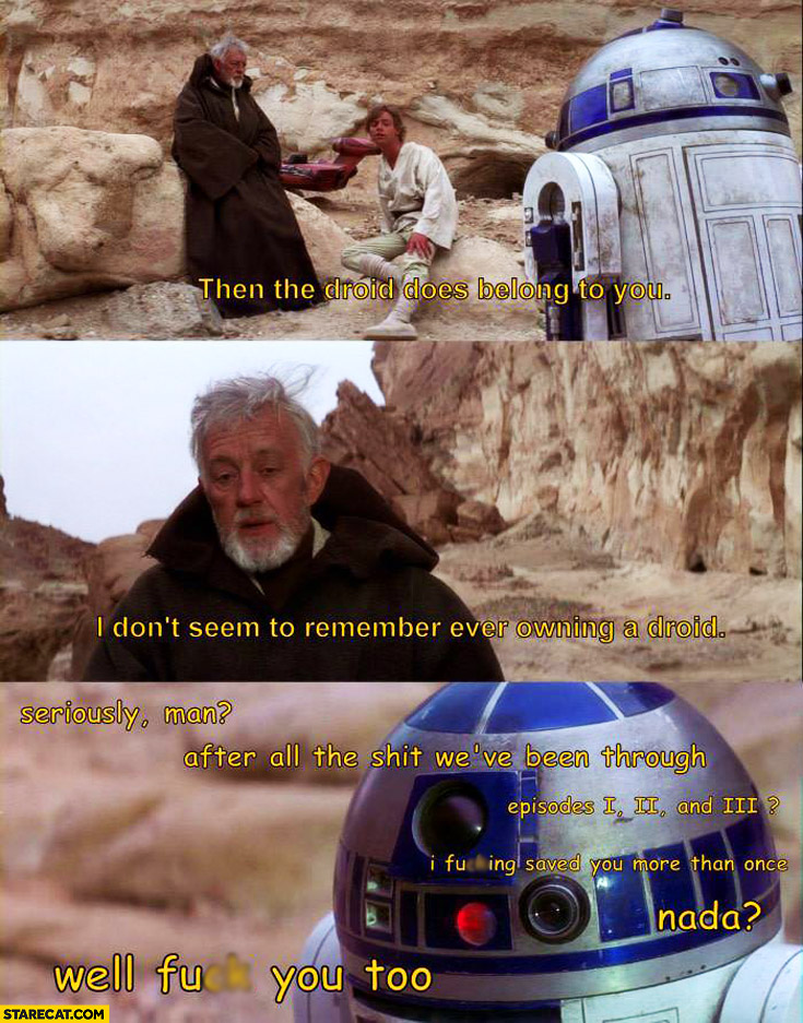 Then the droid does belong to you, I don't seem to remember ever owning a droid – Obi-Wan Kenobi. Seriously man, after all the shit we've been through? R2D2 Star Wars