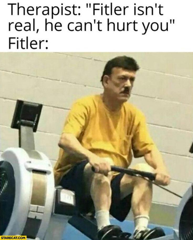 Therapist fitler isn't real he can't hurt you hirtler at the gym