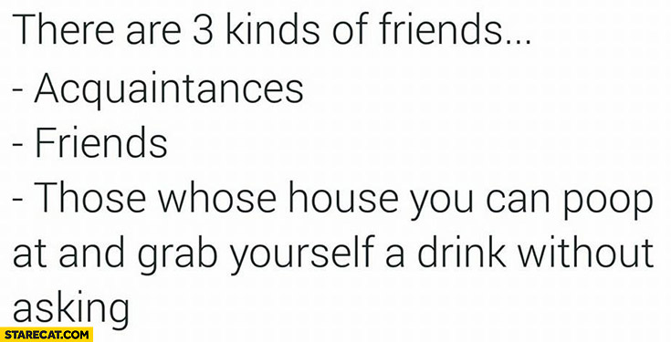 There are 3 kinds of friends: 1. acquaintances, 2. friends, 3. those whose house you can poop at and grab yourself a drink without asking