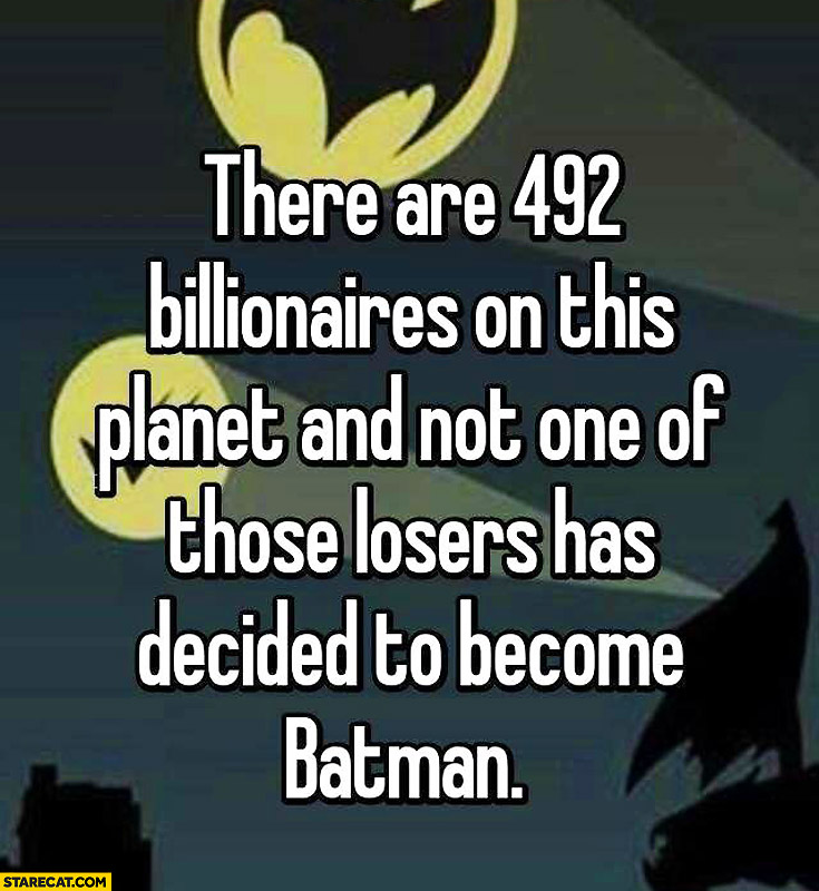 There are 492 billionaires on this planet and not one of those losers has decided to become Batman