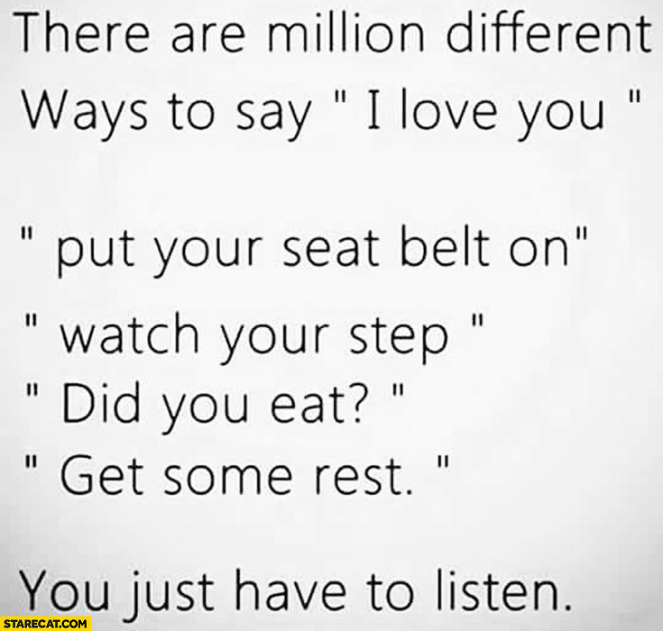There are million different ways to say I love you put your seat belt on watch your step did you eat get some rest you just have to listen