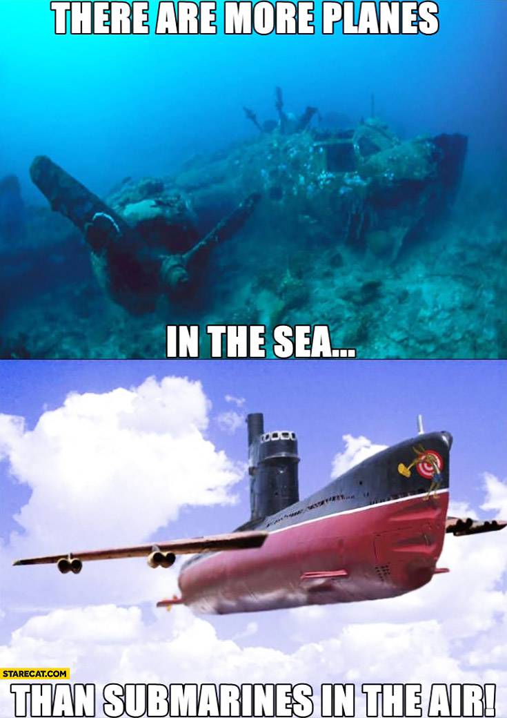There are more planes in the sea than submarines in the air