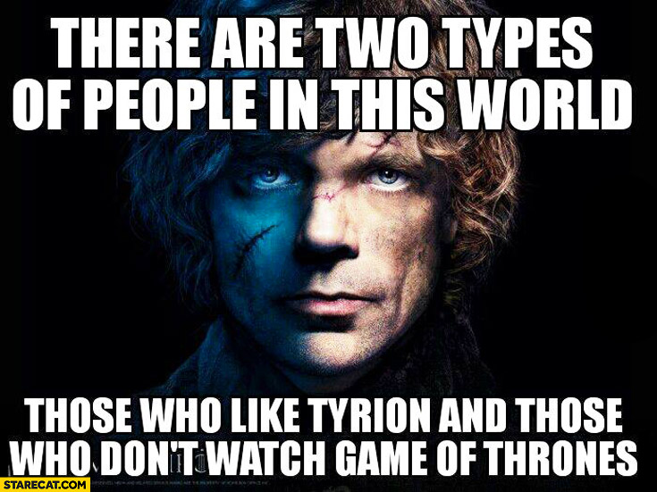 There are two types of people in this world: those who like Tyrion and those who don't watch Game of Thrones