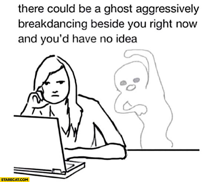 There could be a ghost aggressively breakdancing beside you right now and your have no idea