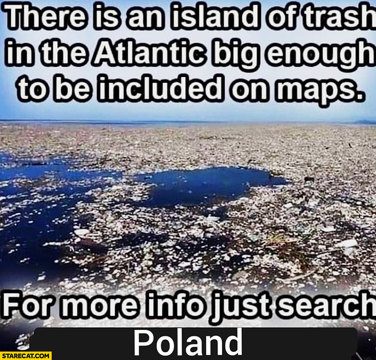There is an island of trash in the Atlantic big enough to be included on maps for more info just search Poland