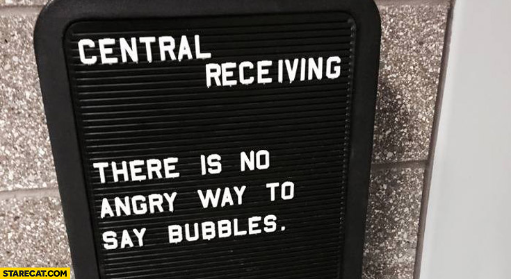 There is no angry way to say bubbles quote central receiving
