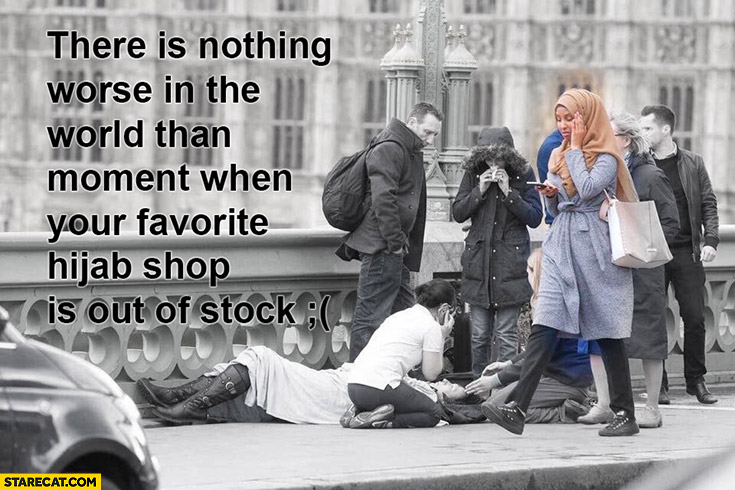 There is nothing worse in the world than moment when your favorite hijab shop is out of stock London terrorist attacks