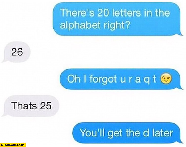 There's 20 letters in the alphabet, right? 26 Oh I forgot u r a q t. That's 25 you'll get the d later